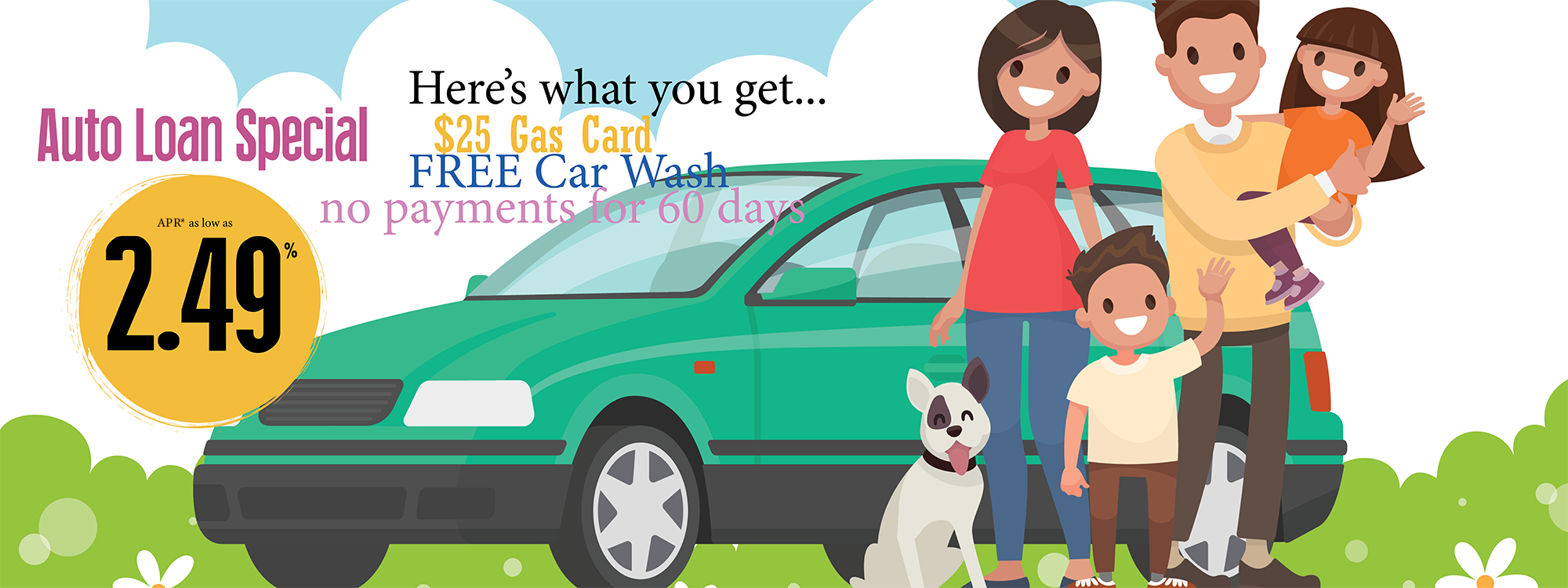 Auto Loan special. Here's what you get: $25 gas card, free car wash, no payments for 60 days. APR* as low as 2.49%.